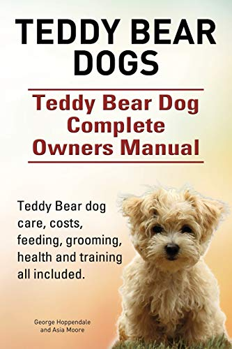 9781910617861: Teddy Bear dogs. Teddy Bear Dog Complete Owners Manual. Teddy Bear dog care, costs, feeding, grooming, health and training all included.