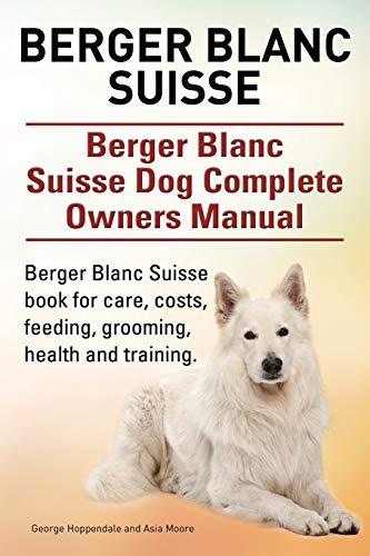 9781910617878: Berger Blanc Suisse. Berger Blanc Suisse Dog Complete Owners Manual. Berger Blanc Suisse Book for Care, Costs, Feeding, Grooming, Health and Training.