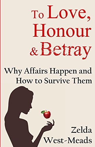 To Love, Honour and Betray: Why Affairs Happen and How to Survive Them: Zelda West-Meads