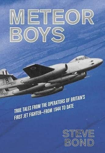 Meteor Boys: True Tales from the Operators of Britain's First Jet Fighter - from 1944 to date:...
