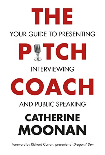 Pitch Coach, The : Your Guide to Presenting, Interviewing and Public Speaking: Catherine Moonan