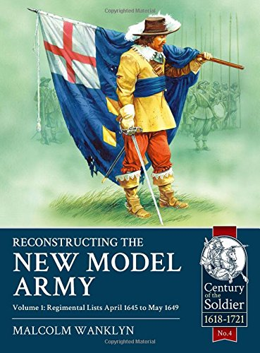 9781910777107: Reconstructing the New Model Army. Volume 1: Regimental Lists April 1645 to May 1649 (Century of the Soldier)