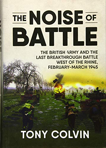 The Noise of Battle: The British Army and the last breakthrough battle west of the Rhine, ...