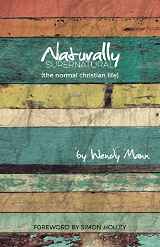 Naturally Supernatural: The Normal Christian Life: Mann, Wendy