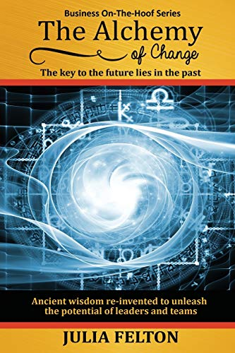 The Alchemy of Change: The key to the future lies in the past (Business On-The-Hoof Series): Julia ...