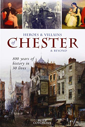 9781910837245: Heroes and Villains of Chester and beyond: 800 years of history in 30 lives