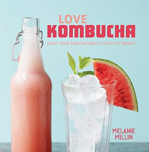 Love Kombucha: Make Your Own Naturally Healthy Drinks: Melanie Millin