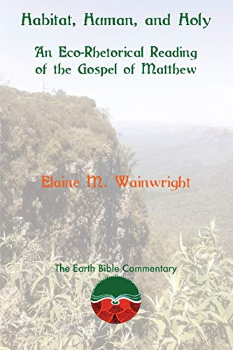 Habitat, Human, and Holy: An Eco-Rhetorical Reading of the Gospel of Matthew (The Earth Bible ...