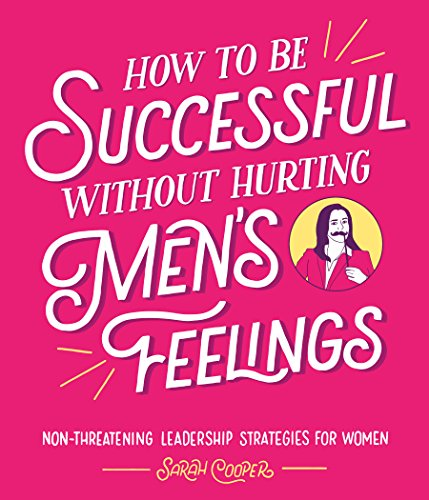 9781910931202: How to Be Successful Without Hurting Men's Feelings: Non-threatening Leadership Strategies for Women