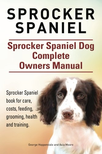 9781910941065: Sprocker Spaniel. Sprocker Spaniel Dog Complete Owners Manual. Sprocker Spaniel book for care, costs, feeding, grooming, health and training.