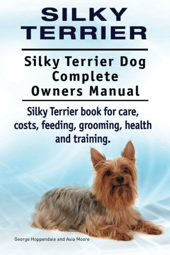 9781910941478: Silky Terrier. Silky Terrier Dog Complete Owners Manual. Silky Terrier book for care, costs, feeding, grooming, health and training.