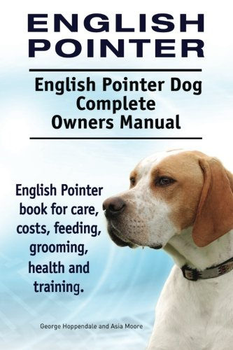 9781910941645: English Pointer. English Pointer Dog Complete Owners Manual. English Pointer book for care, costs, feeding, grooming, health and training.