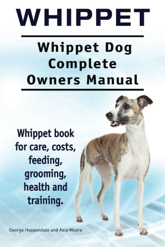 9781910941683: Whippet. Whippet Dog Complete Owners Manual. Whippet book for care, costs, feeding, grooming, health and training.