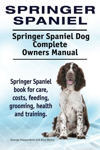 9781910941690: Springer Spaniel. Springer Spaniel Dog Complete Owners Manual. Springer Spaniel book for care, costs, feeding, grooming, health and training.