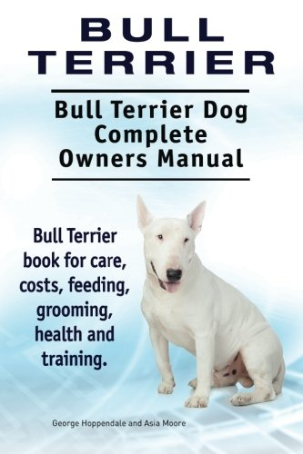9781910941782: Bull Terrier. Bull Terrier Dog Complete Owners Manual. Bull Terrier book for care, costs, feeding, grooming, health and training.
