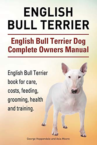 9781910941836: English Bull Terrier. English Bull Terrier Dog Complete Owners Manual. English Bull Terrier book for care, costs, feeding, grooming, health and training.