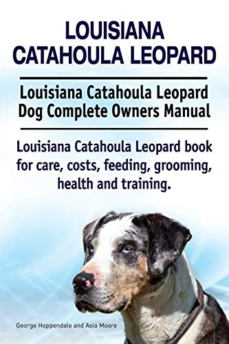 9781910941843: Louisiana Catahoula Leopard. Louisiana Catahoula Leopard Dog Complete Owners Manual. Louisiana Catahoula Leopard book for care, costs, feeding, grooming, health and training.