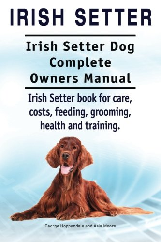 9781910941935: Irish Setter. Irish Setter Dog Complete Owners Manual. Irish Setter book for care, costs, feeding, grooming, health and training.