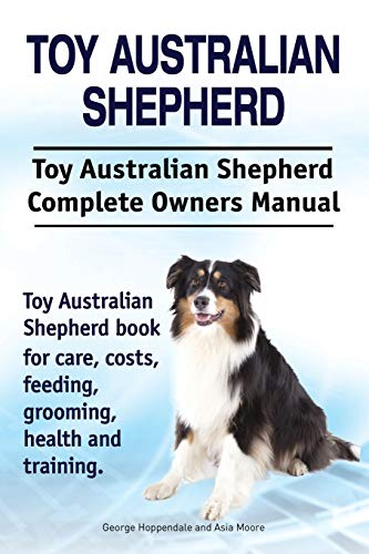 Toy Australian Shepherd. Toy Australian Shepherd Dog Complete Owners Manual. Toy Australian Shepherd Book for Care, Costs, Feeding, Grooming, Health a
