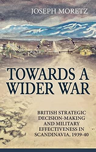 9781911096368: Towards A Wider War: British Strategic Decision-Making And Military Effectiveness In Scandinavia, 1939-40 (Wolverhampton Military Studies)