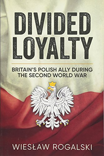 Divided Loyalty: Britain's Polish Ally During World War II: Wieslaw Rogalski