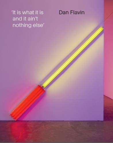 Dan Flavin: It is What it is and it ain't Nothing Else: Jeffrey Weiss