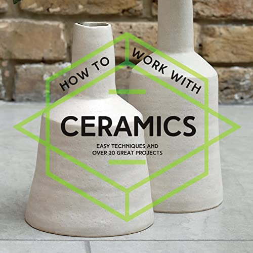 How to Work with Ceramics: Easy Techniques and Over 20 Great Projects: Collins & Brown
