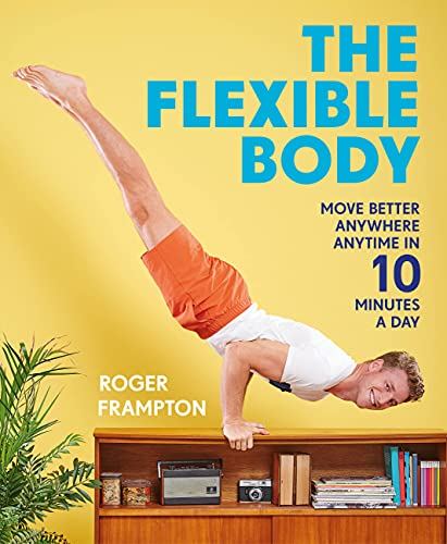 9781911216940: The Flexible Body: Move better anywhere, anytime in 10 minutes a day