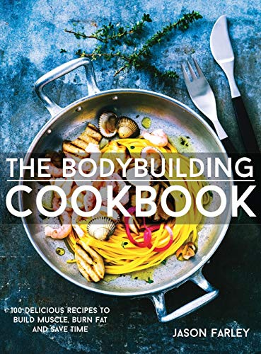 9781911364009: The Bodybuilding Cookbook: 100 Delicious Recipes To Build Muscle, Burn Fat And Save Time (The Build Muscle, Get Shredded, Muscle & Fat Loss)