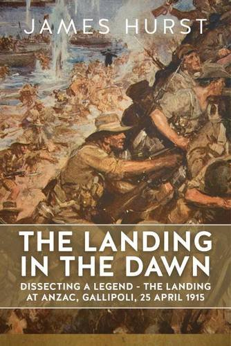 9781911512462: The Landing in the Dawn: Dissecting a Legend - The Landing at Anzac, Gallipoli, 25 April 1915 (Wolverhampton Military Studies)
