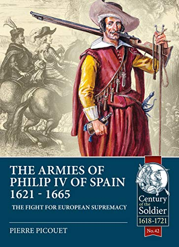9781911628613: The Armies of Philip IV of Spain 1621 - 1665: The fight for European Supremacy: 42 (Century of the Soldier)