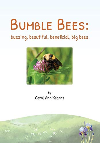 Bumble Bees: Buzzing, Beautiful, Beneficial, Big Bees: Carol Ann Kearns