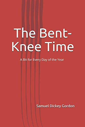 The Bent-Knee Time: A Bit for Every: Gordon, Samuel Dickey