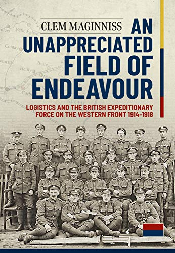 9781913118297: An Unappreciated Field of Endeavour: Logistics and the British Expeditionary Force on the Western Front 1914-1918