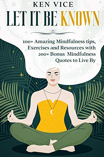 9781914418679: Let It Be Known: 100+ Amazing Mindfulness tips, Exercises and Resources with 200+ Bonus Mindfulness Quotes to Live By