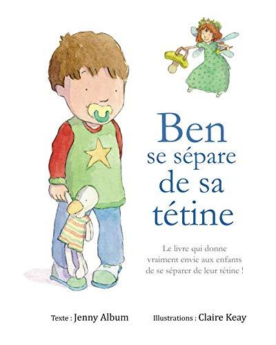 9781916417700: Ben se sépare de sa tétine: Le livre qui donne vraiment envie aux enfants de se séparer de leur tétine !