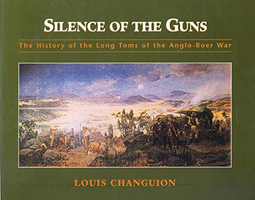 Silence of the Guns: The History of the Long Toms of the Anglo-Boer War: Louis Changuion