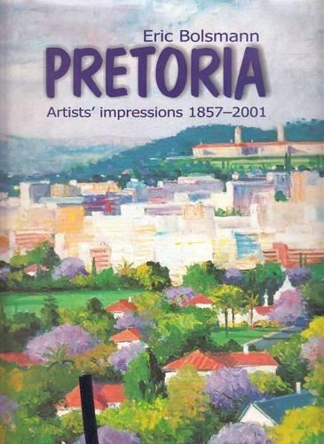 Pretoria: Artist Impressions 1857 - 2001 (Hardback): Eric Bolsmann