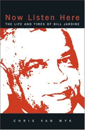 Now Listen Here: The Life and Times of Bill Jardine (Paperback): Chris van Wyk