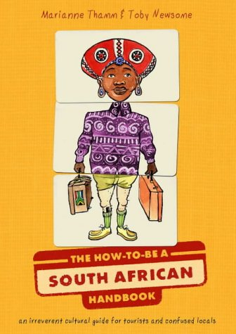 The How to be a South African Handbook: An Irreverent Cultural Guide for Tourists and Confused ...