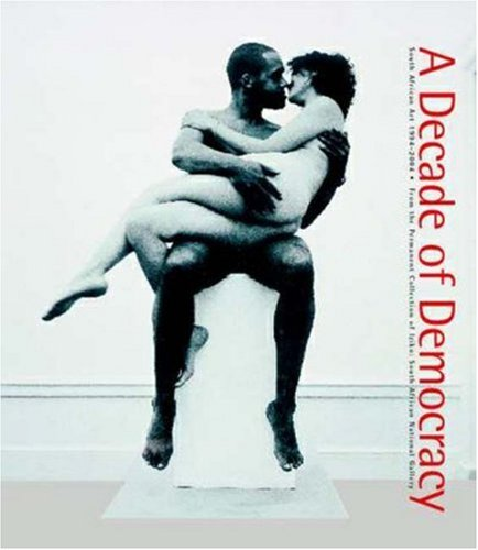 A Decade of Democracy: South African Art, 1994-2004: From the Permanent Collection of Iziko: South ...