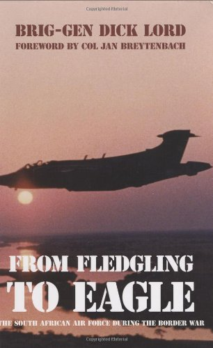 From Fledgling to Eagle: The South African Air Force During the Border War: Brigadier-General Dick ...