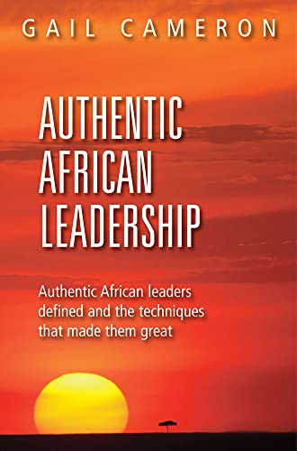 Authentic African Leadership: Authentic African Leaders Defined and the Techniques That Made Them ...
