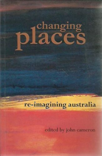 Changing Places: Re-Imagining Australia: Cameron, John (ed)