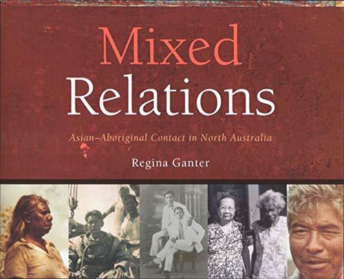 Mixed Relations: Asian-Aboriginal Contact in North Australia: Regina Ganter