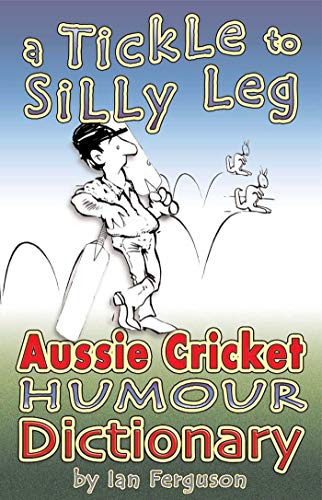 A Tickle to Silly Leg: Aussie Cricket Humour Dictionary: Brolga Publishing Pty Ltd