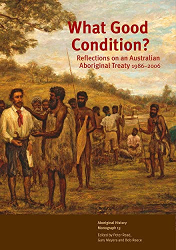 What Good Condition?: Reflections on an Australian Aboriginal Treaty 1986–2006 (9781920942908) by Peter Read; Gary Meyers; Bob Reece