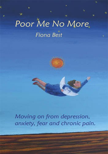 Poor Me No More: Moving on from Depression, Anxiety, Fear and Chronic Pain: Best, Fiona