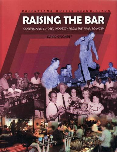 Raising the Bar. Queensland's Hotel Industry from the 1940s to Now. Queensland Hotel Association.