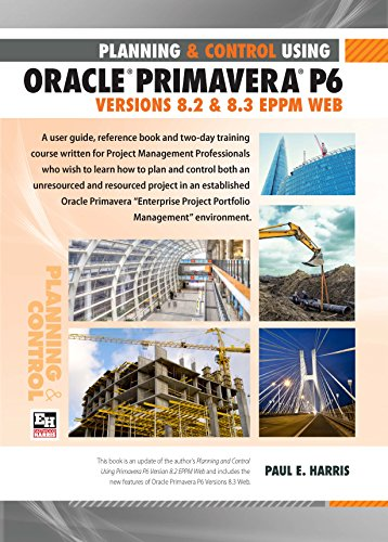 Planning and Control Using Oracle Primavera P6 - Versions 8.2 & 8.3 EPPM Web: Paul E Harris